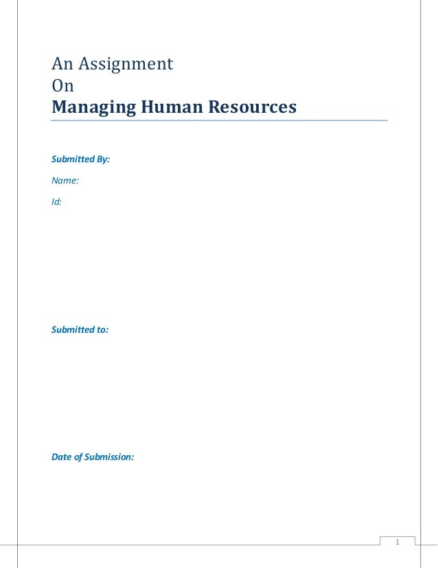 An Assignment On Managing Human Resources Submitted By: Name: Id:  Submitted to:  Date of Submission:  1
