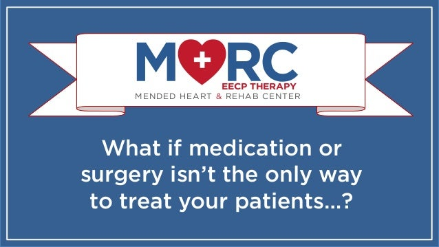 MENDED HEART & REHAB CENTER EECP THERAPY What if medication or surgery isn't the only way to treat your patients…?