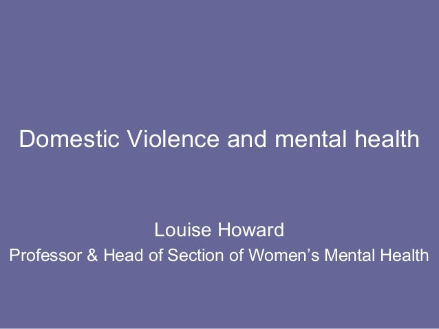 Domestic Violence and mental health                 Louise HowardProfessor & Head of Section of Women's Mental Health