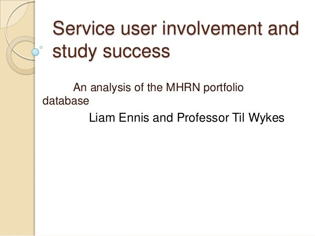 Service user involvement and study success     An analysis of the MHRN portfoliodatabase        Liam Ennis and Professor T...