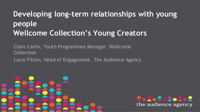 Developing long-term relationships with young people Wellcome Collection's Young Creators Clare Carlin, Youth Programmes M...