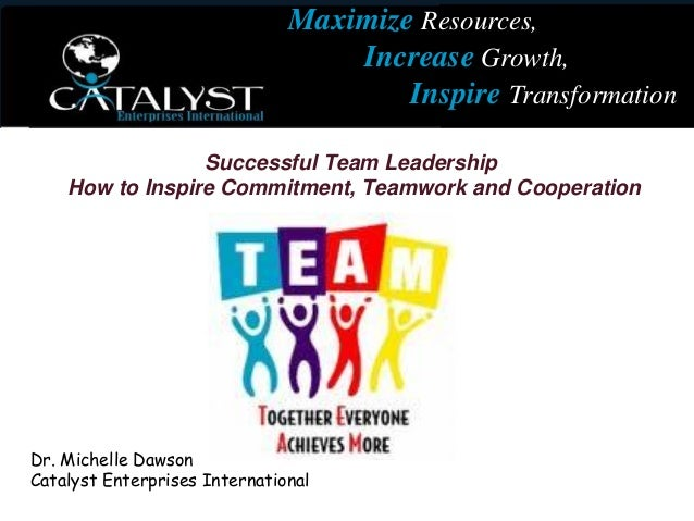 Successful Team Leadership How to Inspire Commitment, Teamwork and Cooperation Dr. Michelle Dawson Catalyst Enterprises In...