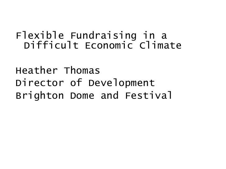 <ul><li>Flexible Fundraising in a Difficult Economic Climate </li></ul><ul><li>Heather Thomas </li></ul><ul><li>Director o...