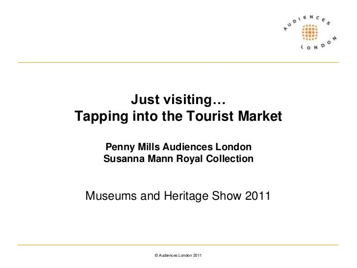 Just visiting… Tapping into the Tourist MarketPenny Mills Audiences LondonSusanna Mann Royal Collection<br />Museums and H...