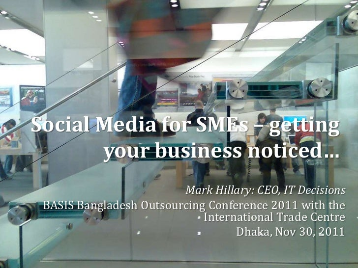 Social Media for SMEs – getting       your business noticed…                         Mark Hillary: CEO, IT Decisions BASIS...