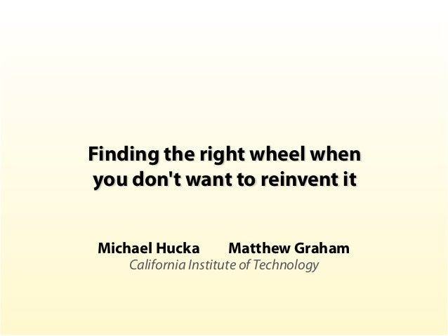 Finding the right wheel when you don't want to reinvent it Michael Hucka Matthew Graham