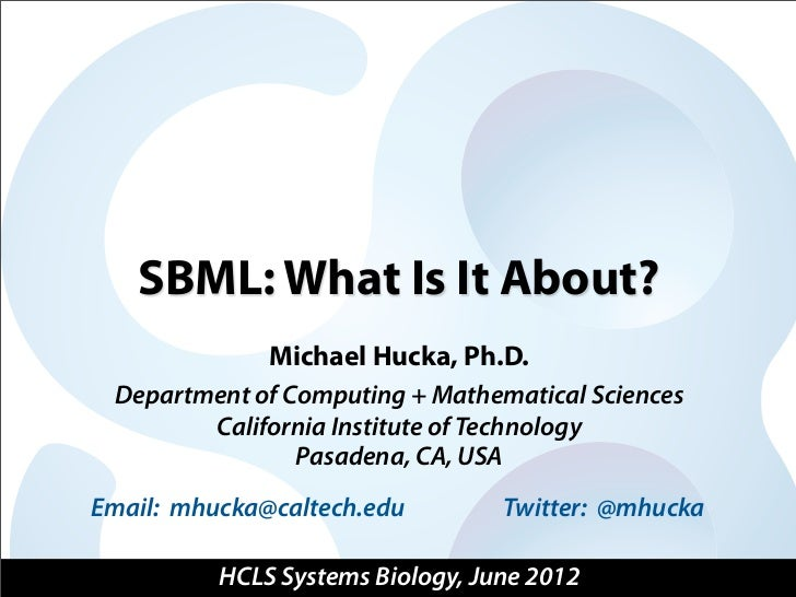 SBML: What Is It About?              Michael Hucka, Ph.D. Department of Computing + Mathematical Sciences        Californi...