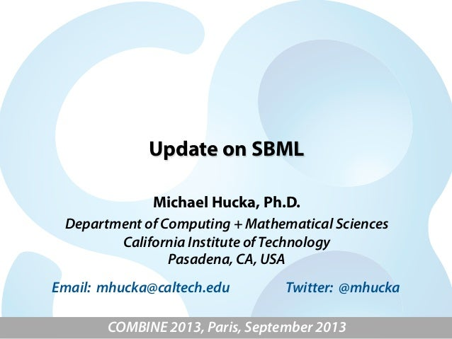 Update on SBML Michael Hucka, Ph.D. Department of Computing + Mathematical Sciences California Institute of Technology Pas...