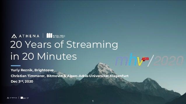 20 Years of Streaming in 20 Minutes Yuriy Reznik, Brightcove Christian Timmerer, Bitmovin & Alpen-Adria-Universität Klagen...