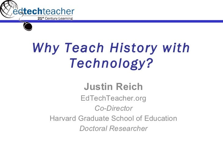Why Teach History with Technology? Justin Reich EdTechTeacher.org Co-Director Harvard Graduate School of Education Doctora...
