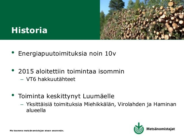 Me teemme metsänomistajan eteen enemmän. Vuosittaisia määriä • Metsähaketta noin 23 000 m³ – Hakkuutähteet 12 000 m³ – Kok...