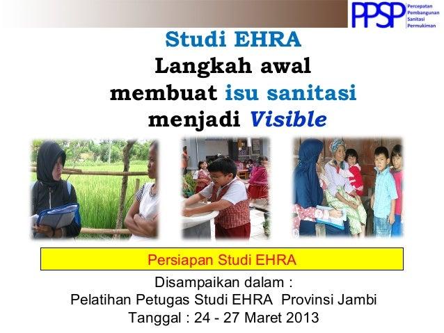 Studi EHRA Langkah awal membuat isu sanitasi menjadi Visible Persiapan Studi EHRA Disampaikan dalam : Pelatihan Petugas St...
