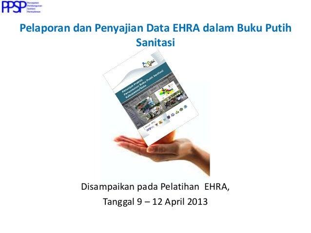 Pelaporan dan Penyajian Data EHRA dalam Buku Putih Sanitasi Disampaikan pada Pelatihan EHRA, Tanggal 9 – 12 April 2013