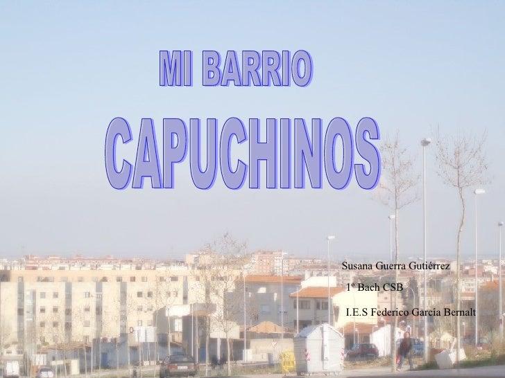 Susana Guerra Gutiérrez 1º Bach CSB I.E.S Federico García Bernalt MI BARRIO CAPUCHINOS