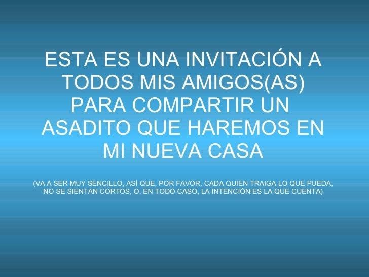 ESTA ES UNA INVITACIÓN A TODOS MIS AMIGOS(AS) PARA COMPARTIR UN  ASADITO QUE HAREMOS EN MI NUEVA CASA (VA A SER MUY SENCIL...