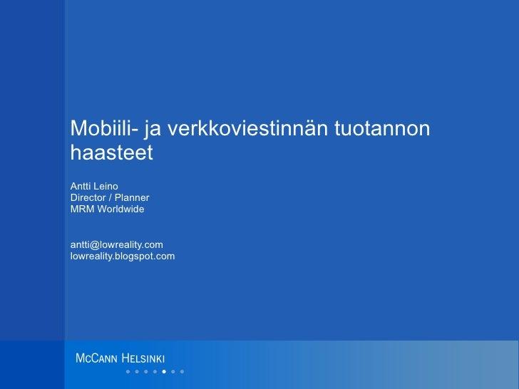 Mobiili- ja verkkoviestinnän tuotannon haasteet Antti Leino Director / Planner MRM Worldwide [email_address] lowreality.bl...