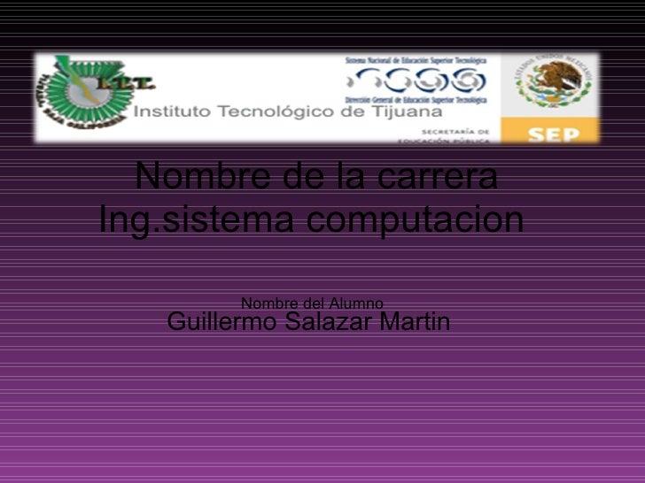 Nombre de la carrera Ing.sistema computacion    Nombre del Alumno Guillermo Salazar Martin