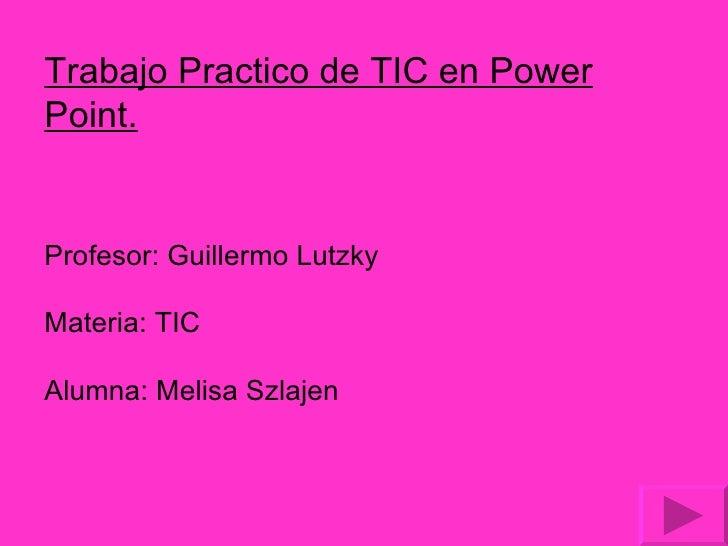 Trabajo Practico de TIC en Power Point. Profesor: Guillermo Lutzky Materia: TIC Alumna: Melisa Szlajen