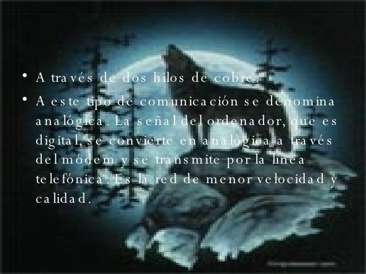 <ul><li>A través de dos hilos de cobre.  </li></ul><ul><li>A este tipo de comunicación se denomina analógica. La señal del...