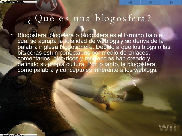 ¿Qué es una blogosfera? <ul><li>Blogosfera, blogsfera o blogosfera es el t é rmino bajo el cual se agrupa la totalidad de ...