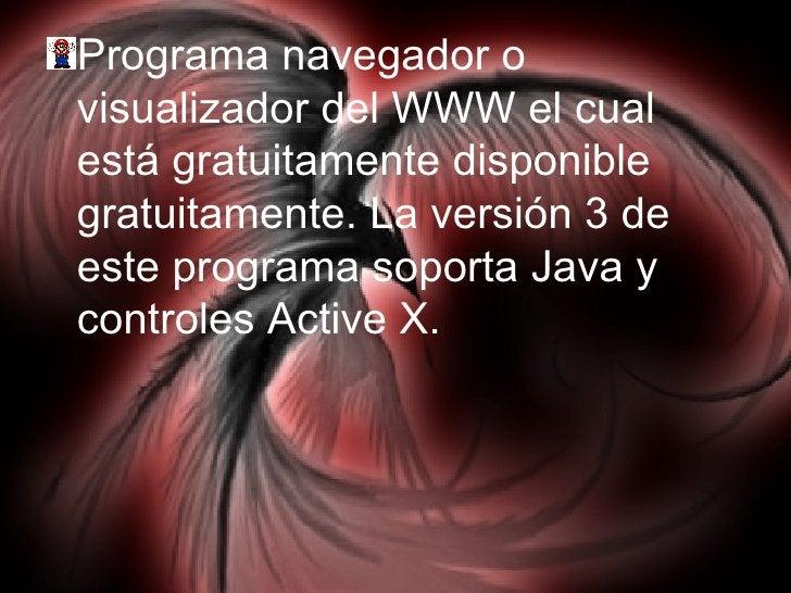 <ul><li>Programa navegador o visualizador del WWW el cual está gratuitamente disponible gratuitamente. La versión 3 de est...