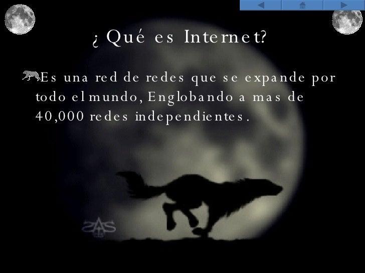 ¿Qué es Internet? <ul><li>Es una red de redes que se expande por todo el mundo, Englobando a mas de 40,000 redes independi...