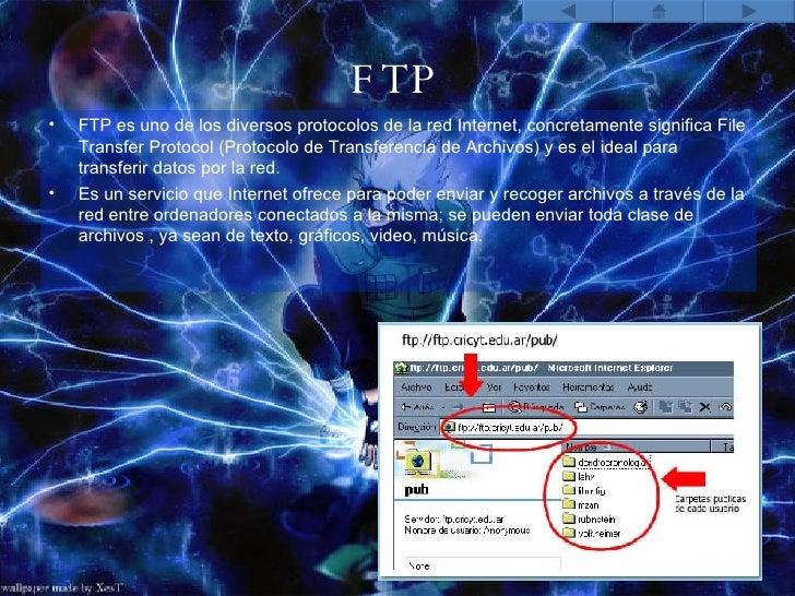 FTP <ul><li>FTP es uno de los diversos protocolos de la red Internet, concretamente significa File Transfer Protocol (Prot...
