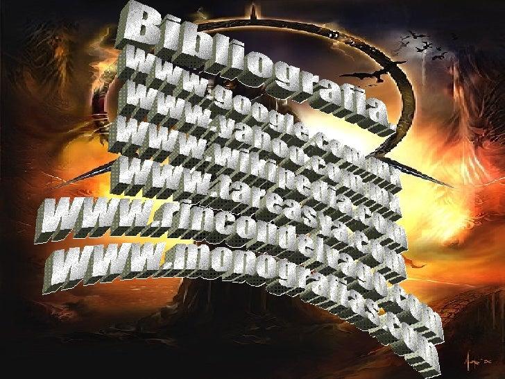 Bibliografia. www.google.com.mx www.yahoo.com.mx www.wikipedia.com www.tareasya.com www.rincondelvago.com www.monografias....