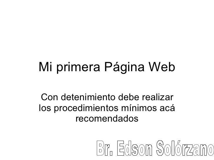 Mi primera Página Web Con detenimiento debe realizar los procedimientos mínimos acá recomendados Br. Edson Solórzano