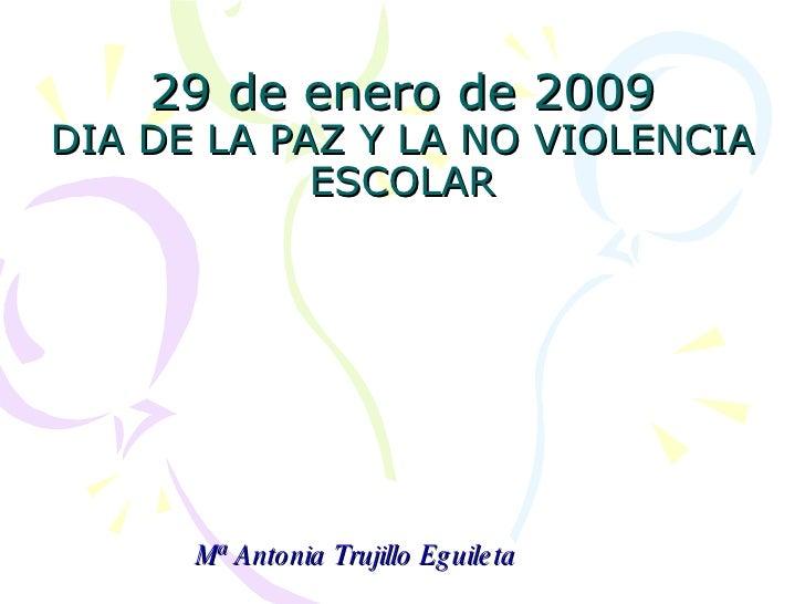 29 de enero de 2009 DIA DE LA PAZ Y LA NO VIOLENCIA ESCOLAR Mª Antonia Trujillo Eguileta