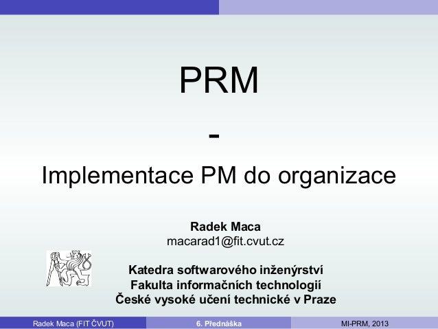 PRM - Implementace PM do organizace Radek Maca (FIT ČVUT) 6. Přednáška MI-PRM, 2013 Radek Maca macarad1@fit.cvut.cz Katedr...