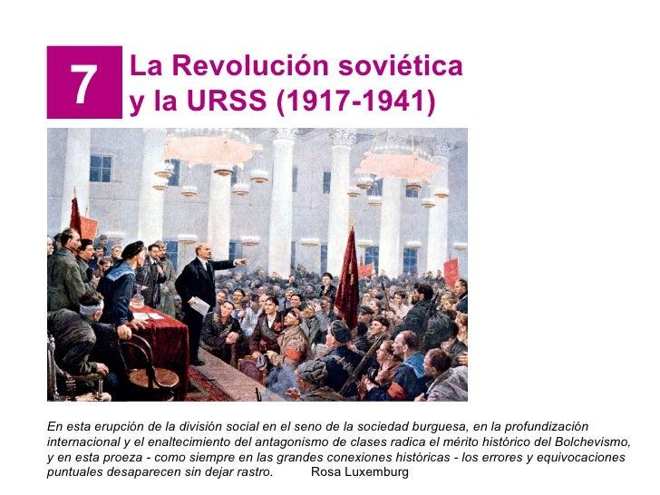7 La Revolución soviética y la URSS (1917-1941) En esta erupción de la división social en el seno de la sociedad burguesa,...