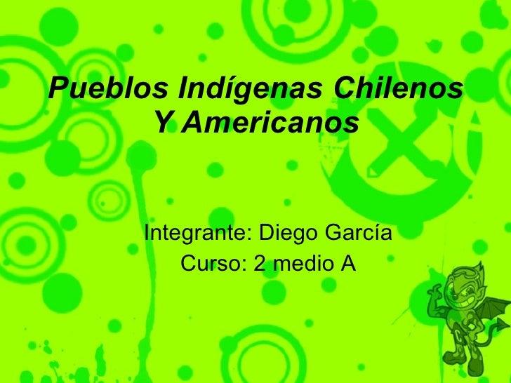 Pueblos Indígenas Chilenos Y Americanos <ul><ul><li>Integrante: Diego García </li></ul></ul><ul><ul><li>Curso: 2 medio A <...