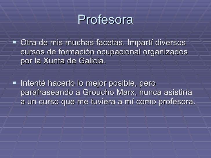 Profesora <ul><li>Otra de mis muchas facetas. Impartí diversos cursos de formación ocupacional organizados por la Xunta de...