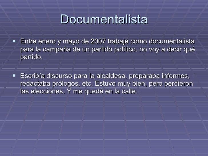Documentalista <ul><li>Entre enero y mayo de 2007 trabajé como documentalista para la campaña de un partido político, no v...