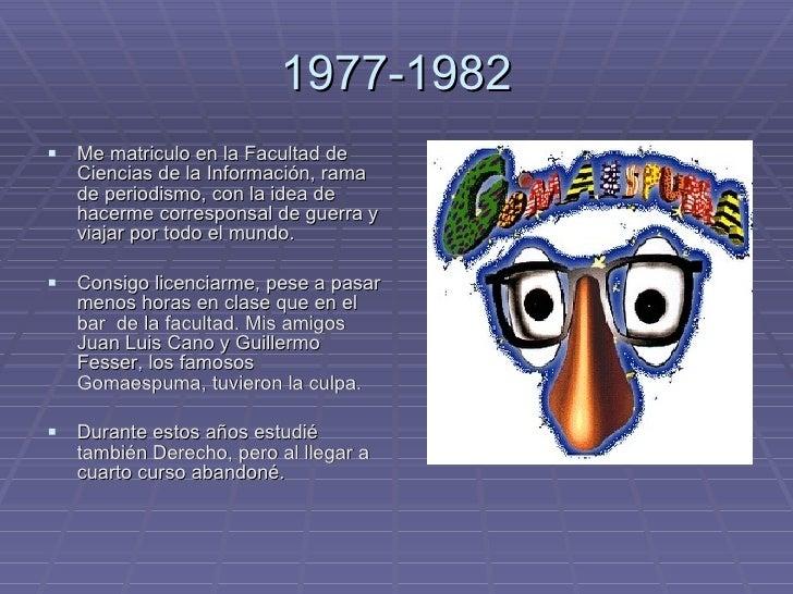 1977-1982 <ul><li>Me matriculo en la Facultad de Ciencias de la Información, rama de periodismo, con la idea de hacerme co...