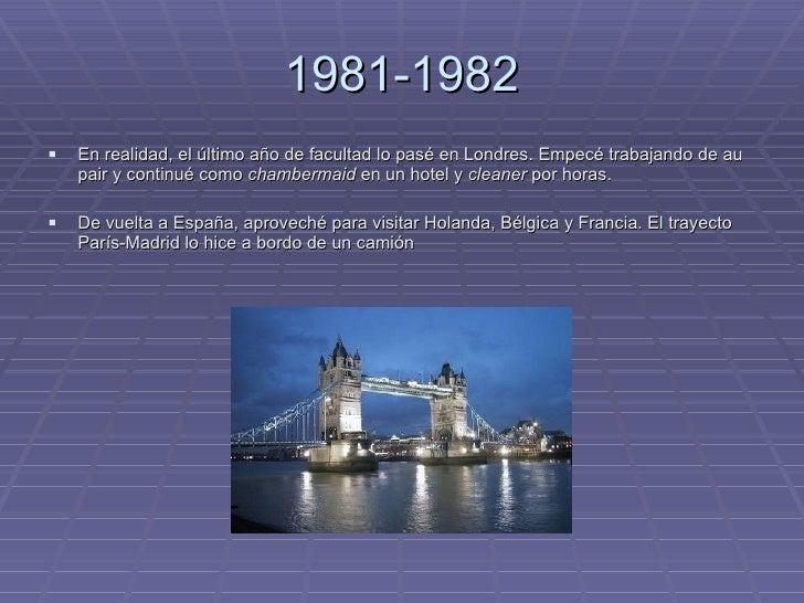 1981-1982 <ul><li>En realidad, el último año de facultad lo pasé en Londres. Empecé trabajando de au pair y continué como ...
