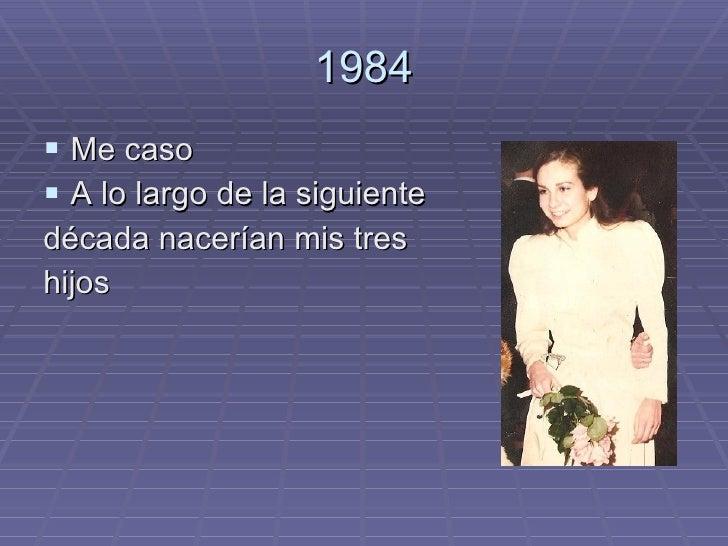 1984 <ul><li>Me caso </li></ul><ul><li>A lo largo de la siguiente </li></ul><ul><li>década nacerían mis tres </li></ul><ul...