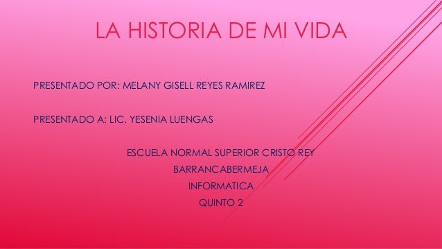 LA HISTORIA DE MI VIDA PRESENTADO POR: MELANY GISELL REYES RAMIREZ PRESENTADO A: LIC. YESENIA LUENGAS ESCUELA NORMAL SUPER...
