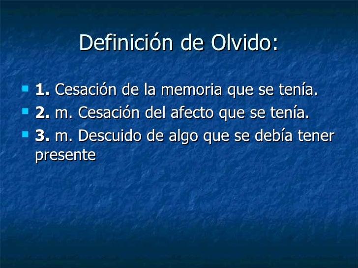 Definición de Olvido:  <ul><li>1.  Cesación de la memoria que se tenía. </li></ul><ul><li>2.  m. Cesación del afecto que s...