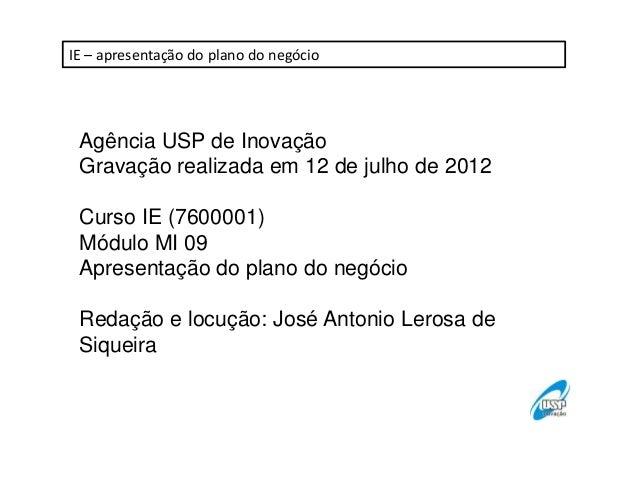 IE – apresentação do plano do negócio  Agência USP de Inovação Gravação realizada em 12 de julho de 2012 Curso IE (7600001...