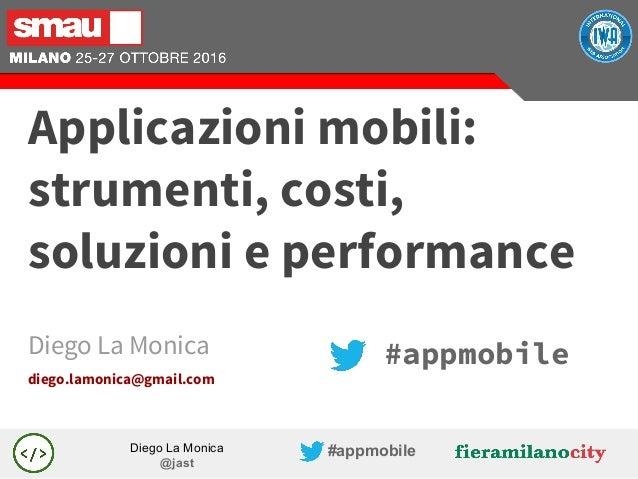 Diego La Monica @jast #appmobile #appmobileDiego La Monica diego.lamonica@gmail.com Applicazioni mobili: strumenti, costi,...