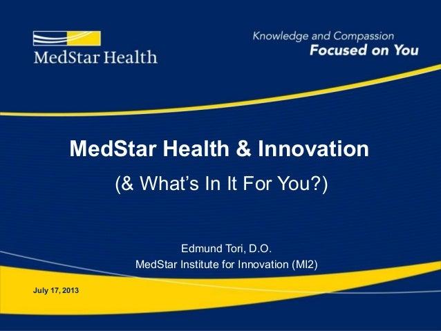 MedStar Health & Innovation Edmund Tori, D.O. MedStar Institute for Innovation (MI2) July 17, 2013 (& What's In It For You...