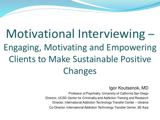 Motivational Interviewing – Engaging, Motivating and Empowering Clients to Make Sustainable Positive Changes Igor Koutseno...