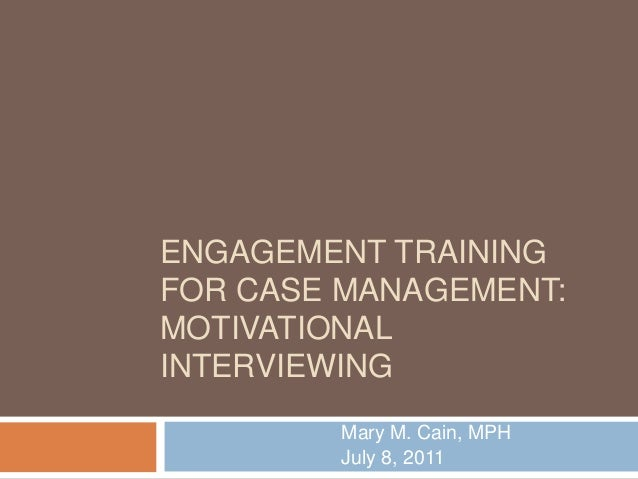 ENGAGEMENT TRAINING FOR CASE MANAGEMENT: MOTIVATIONAL INTERVIEWING Mary M. Cain, MPH July 8, 2011