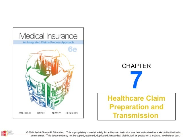 CHAPTER  7  Healthcare Claim Preparation and Transmission © 2014 by McGraw-Hill Education. This is proprietary material so...