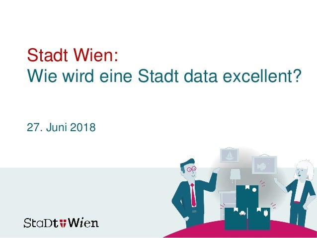 Stadt Wien: Wie wird eine Stadt data excellent? 27. Juni 2018