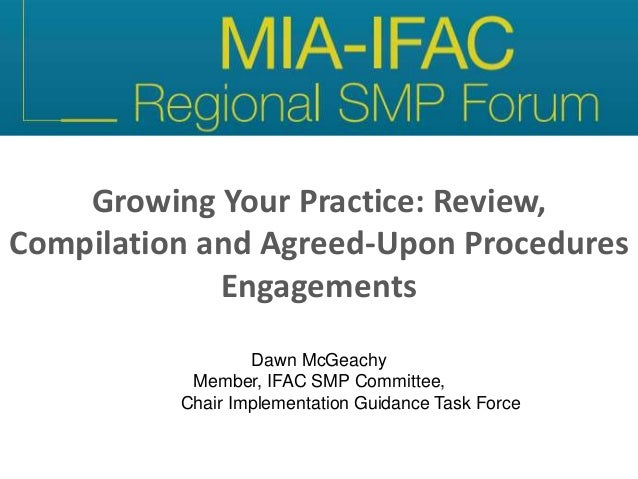Growing Your Practice: Review, Compilation and Agreed-Upon Procedures Engagements Dawn McGeachy Member, IFAC SMP Committee...
