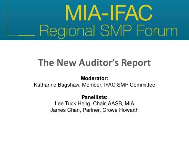 The New Auditor's Report Moderator: Katharine Bagshaw, Member, IFAC SMP Committee Panellists: Lee Tuck Heng, Chair, AASB, ...
