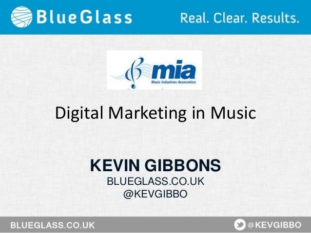 Digital Marketing in Music KEVIN GIBBONS BLUEGLASS.CO.UK @KEVGIBBO